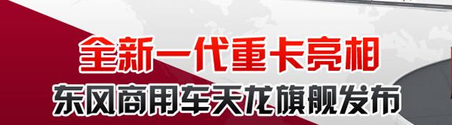 全新一代重卡亮相 东风商用车天龙旗舰发布