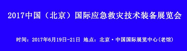 6月19日-21日!2017中国(北京)国际应急救灾技术装备展览会