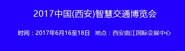 6月16至18日!2017中国(西安)智慧交通博览会