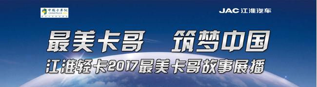 最美卡车 筑梦中国 江淮轻卡2017最美卡哥故事展播_中国卡车网