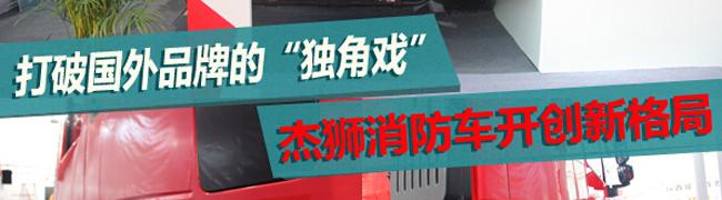 """[静态测评]打破国外品牌的""""独角戏"""" 杰狮消防车开创新格局"""