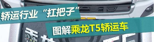 """[静态测评]乘龙T5 长头轿运""""多拉一台多赚10万"""""""