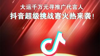 """""""大运千万元寻推广代言人""""抖音超级挑战赛即将开启"""