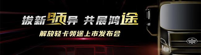 拔新领异 共展鸿途 高端轻卡解放领途正式上市_中国卡车网专题报道