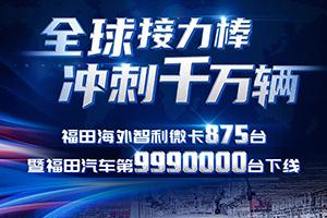 冲刺千万辆-福田海外智利微卡875台暨福田汽车第9990000台正式下线