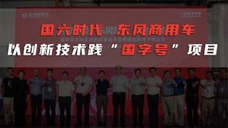 """国六时代 东风商用车以创新技术践""""国字号""""项目"""
